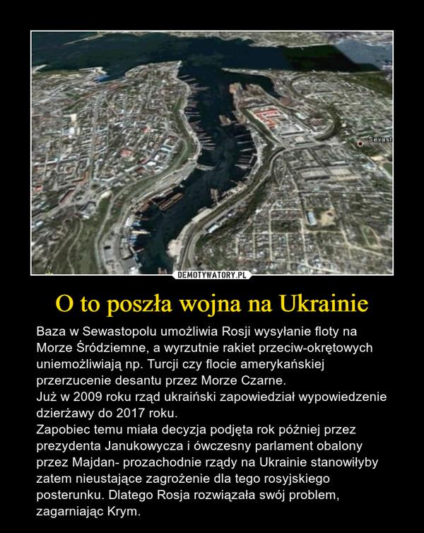 O to poszła wojna na Ukrainie – Baza w Sewastopolu umożliwia Rosji wysyłanie floty na Morze Śródziemne, a wyrzutnie rakiet przeciw-okrętowych uniemożliwiają np. Turcji czy flocie amerykańskiej przerzucenie desantu przez Morze Czarne. Już w 2009 roku rząd ukraiński zapowiedział wypowiedzenie dzierżawy do 2017 roku. Zapobiec temu miała decyzja podjęta rok później przez prezydenta Janukowycza i ówczesny parlament obalony przez Majdan- prozachodnie rządy na Ukrainie stanowiłyby zatem nieustające zagrożenie dla tego rosyjskiego posterunku. Dlatego Rosja rozwiązała swój problem, zagarniając Krym.