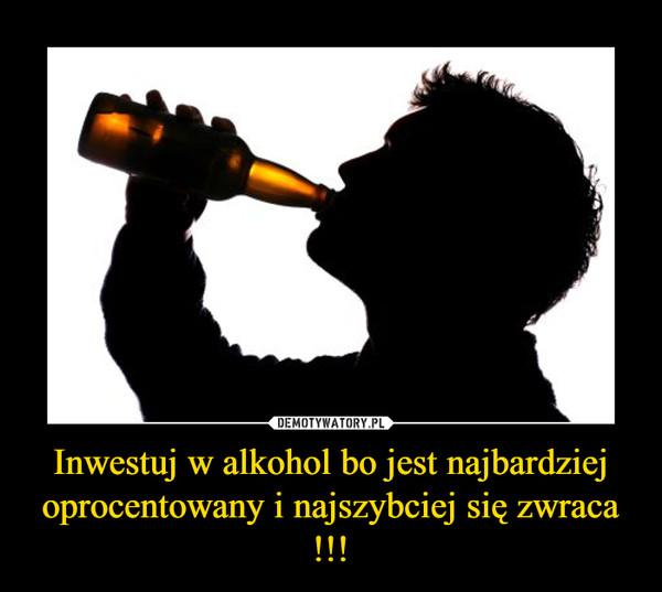 Inwestuj w alkohol bo jest najbardziej oprocentowany i najszybciej się zwraca !!! –