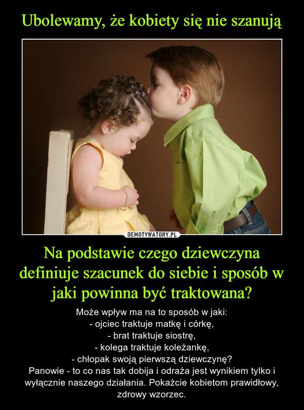 Na podstawie czego dziewczyna definiuje szacunek do siebie i sposób w jaki powinna być traktowana? – Może wpływ ma na to sposób w jaki:- ojciec traktuje matkę i córkę,- brat traktuje siostrę,- kolega traktuje koleżankę,- chłopak swoją pierwszą dziewczynę?Panowie - to co nas tak dobija i odraża jest wynikiem tylko i wyłącznie naszego działania. Pokażcie kobietom prawidłowy, zdrowy wzorzec.