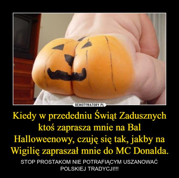 Kiedy w przededniu Świąt Zadusznych ktoś zaprasza mnie na Bal Halloweenowy, czuję się tak, jakby na Wigilię zapraszał mnie do MC Donalda. – STOP PROSTAKOM NIE POTRAFIĄCYM USZANOWAĆ POLSKIEJ TRADYCJI!!!