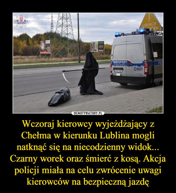 Wczoraj kierowcy wyjeżdżający z Chełma w kierunku Lublina mogli natknąć się na niecodzienny widok... Czarny worek oraz śmierć z kosą. Akcja policji miała na celu zwrócenie uwagi kierowców na bezpieczną jazdę –