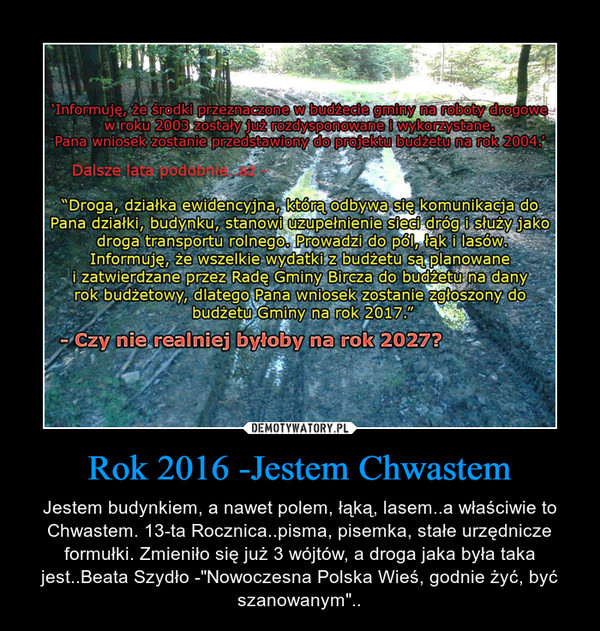 """Rok 2016 -Jestem Chwastem – Jestem budynkiem, a nawet polem, łąką, lasem..a właściwie to Chwastem. 13-ta Rocznica..pisma, pisemka, stałe urzędnicze formułki. Zmieniło się już 3 wójtów, a droga jaka była taka jest..Beata Szydło -""""Nowoczesna Polska Wieś, godnie żyć, być szanowanym"""".."""