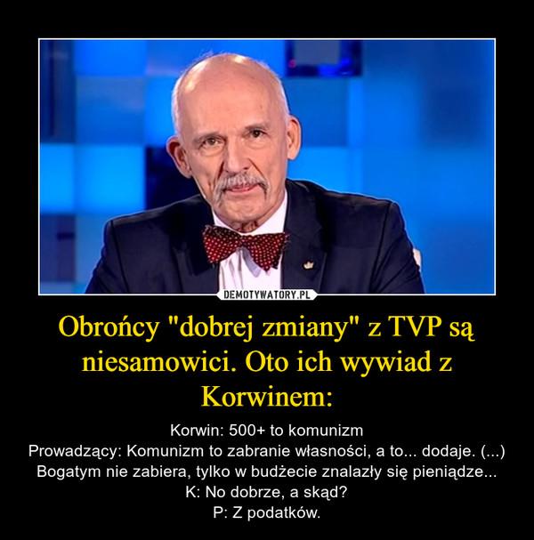 """Obrońcy """"dobrej zmiany"""" z TVP są niesamowici. Oto ich wywiad z Korwinem: – Korwin: 500+ to komunizmProwadzący: Komunizm to zabranie własności, a to... dodaje. (...) Bogatym nie zabiera, tylko w budżecie znalazły się pieniądze...K: No dobrze, a skąd?P: Z podatków."""