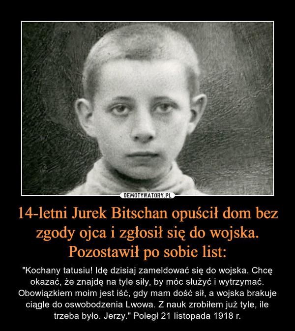 """14-letni Jurek Bitschan opuścił dom bez zgody ojca i zgłosił się do wojska. Pozostawił po sobie list: – """"Kochany tatusiu! Idę dzisiaj zameldować się do wojska. Chcę okazać, że znajdę na tyle siły, by móc służyć i wytrzymać. Obowiązkiem moim jest iść, gdy mam dość sił, a wojska brakuje ciągle do oswobodzenia Lwowa. Z nauk zrobiłem już tyle, ile trzeba było. Jerzy."""" Poległ 21 Iistopada 1918 r."""