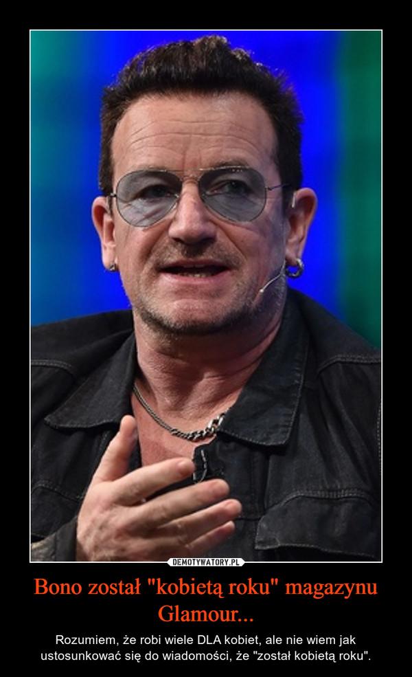 """Bono został """"kobietą roku"""" magazynu Glamour... – Rozumiem, że robi wiele DLA kobiet, ale nie wiem jak ustosunkować się do wiadomości, że """"został kobietą roku""""."""