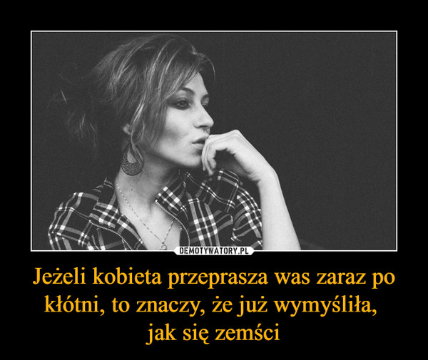 Jeżeli kobieta przeprasza was zaraz po kłótni, to znaczy, że już wymyśliła, jak się zemści –