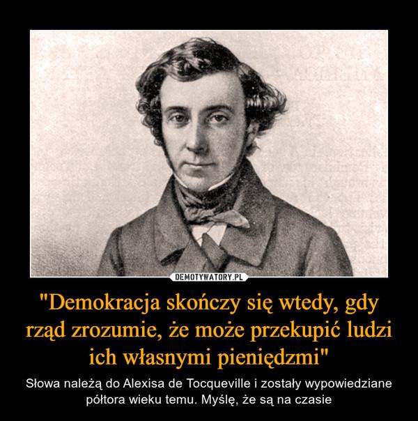 """""""Demokracja skończy się wtedy, gdy rząd zrozumie, że może przekupić ludzi ich własnymi pieniędzmi"""" – Słowa należą do Alexisa de Tocqueville i zostały wypowiedziane półtora wieku temu. Myślę, że są na czasie"""