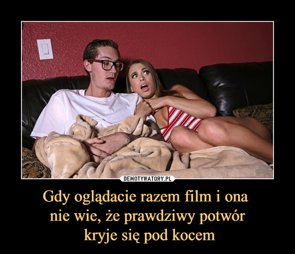 Gdy oglądacie razem film i ona nie wie, że prawdziwy potwór kryje się pod kocem –