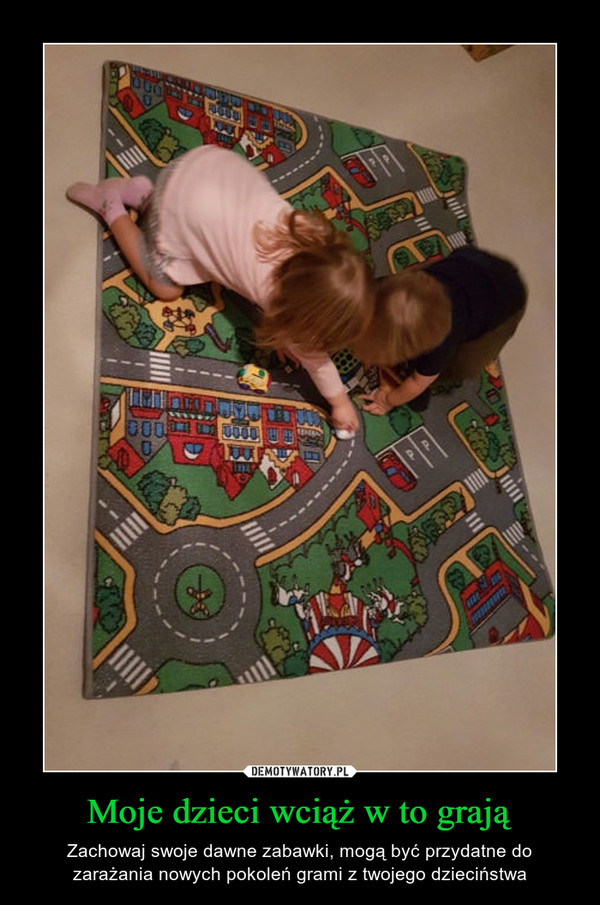 Moje dzieci wciąż w to grają – Zachowaj swoje dawne zabawki, mogą być przydatne do zarażania nowych pokoleń grami z twojego dzieciństwa