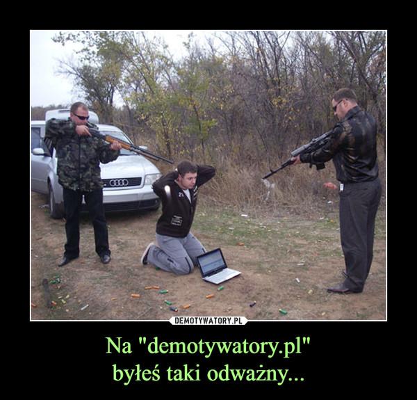 """Na """"demotywatory.pl""""byłeś taki odważny... –"""