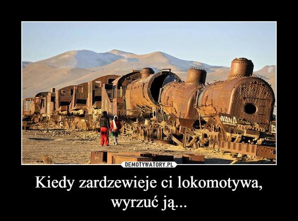 Kiedy zardzewieje ci lokomotywa, wyrzuć ją... –