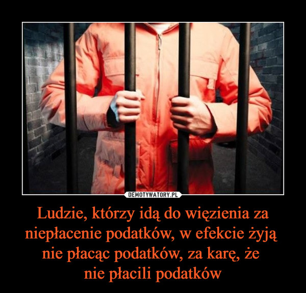 Ludzie, którzy idą do więzienia za niepłacenie podatków, w efekcie żyją nie płacąc podatków, za karę, że nie płacili podatków –