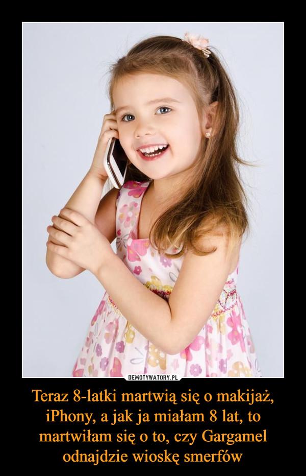 Teraz 8-latki martwią się o makijaż, iPhony, a jak ja miałam 8 lat, to martwiłam się o to, czy Gargamel odnajdzie wioskę smerfów –