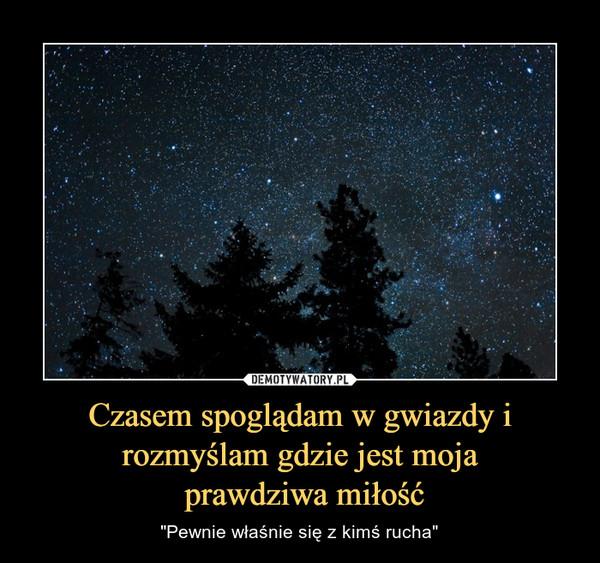 """Czasem spoglądam w gwiazdy i rozmyślam gdzie jest moja prawdziwa miłość – """"Pewnie właśnie się z kimś rucha"""""""