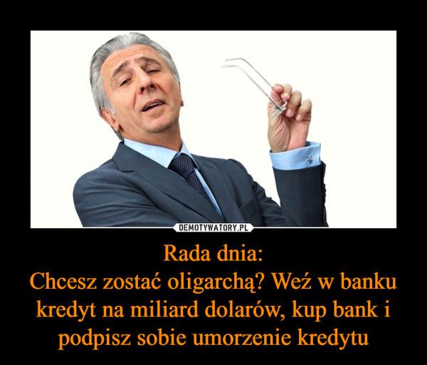 Rada dnia:Chcesz zostać oligarchą? Weź w banku kredyt na miliard dolarów, kup bank i podpisz sobie umorzenie kredytu –