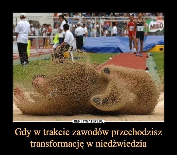 Gdy w trakcie zawodów przechodzisz transformację w niedźwiedzia –