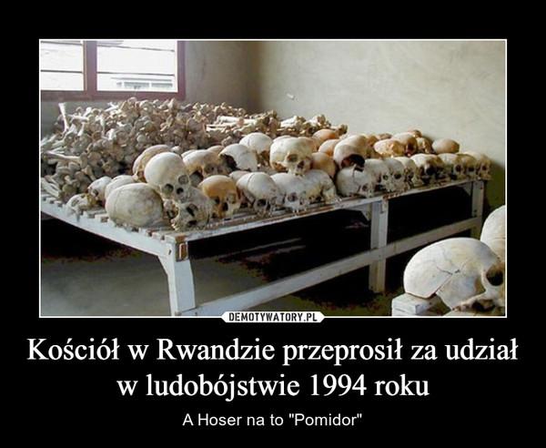 """Kościół w Rwandzie przeprosił za udział w ludobójstwie 1994 roku – A Hoser na to """"Pomidor"""""""