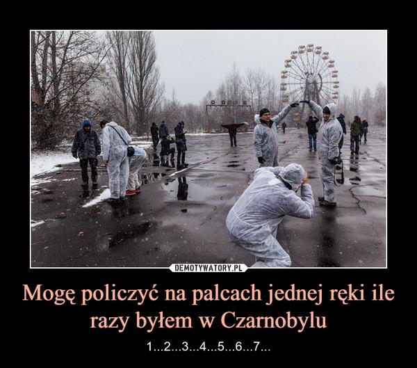 Mogę policzyć na palcach jednej ręki ile razy byłem w Czarnobylu – 1...2...3...4...5...6...7...