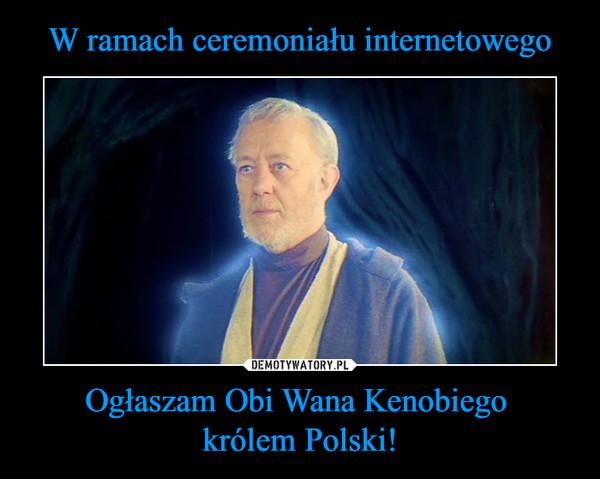 Ogłaszam Obi Wana Kenobiego królem Polski! –