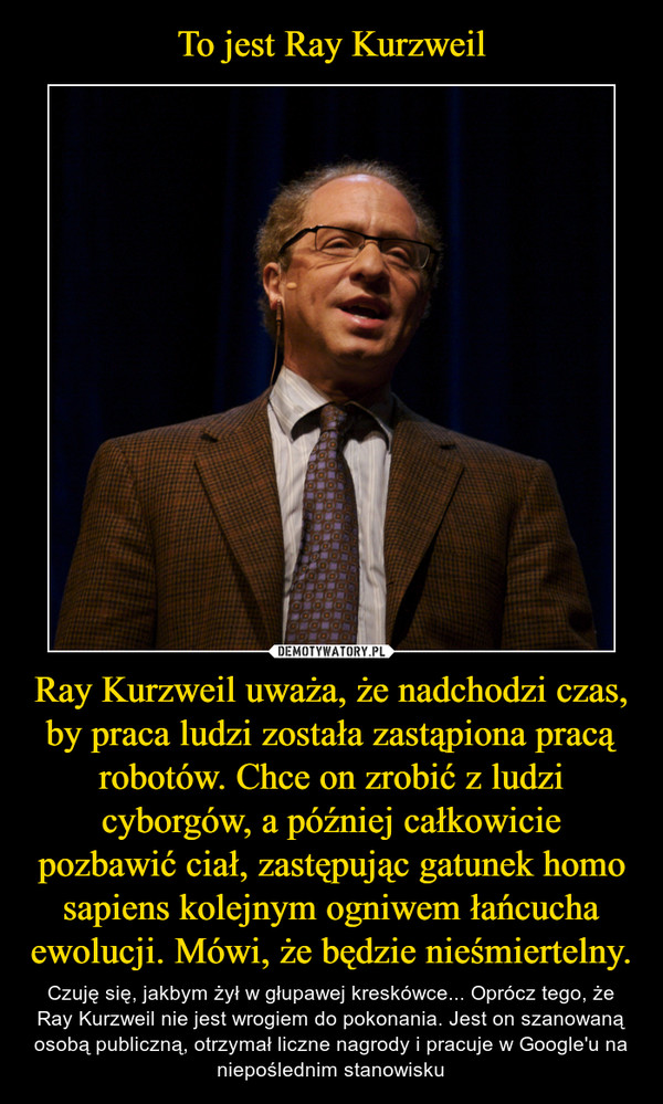 Ray Kurzweil uważa, że nadchodzi czas, by praca ludzi została zastąpiona pracą robotów. Chce on zrobić z ludzi cyborgów, a później całkowicie pozbawić ciał, zastępując gatunek homo sapiens kolejnym ogniwem łańcucha ewolucji. Mówi, że będzie nieśmiertelny. – Czuję się, jakbym żył w głupawej kreskówce... Oprócz tego, że Ray Kurzweil nie jest wrogiem do pokonania. Jest on szanowaną osobą publiczną, otrzymał liczne nagrody i pracuje w Google'u na niepoślednim stanowisku