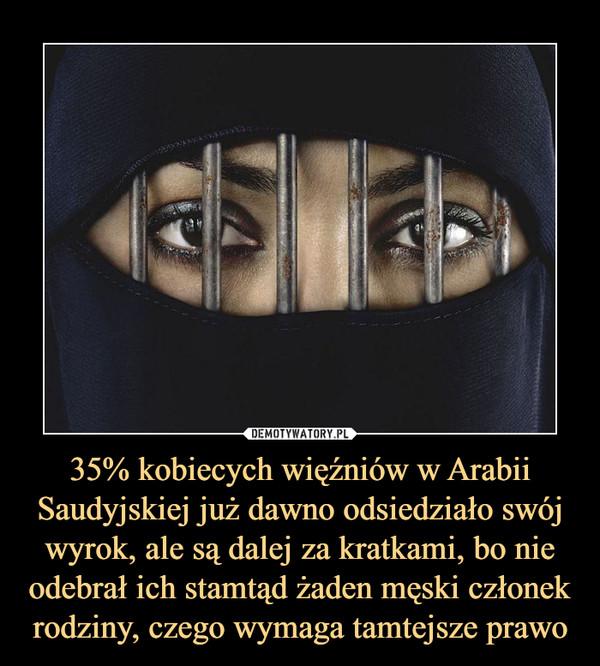 35% kobiecych więźniów w Arabii Saudyjskiej już dawno odsiedziało swój wyrok, ale są dalej za kratkami, bo nie odebrał ich stamtąd żaden męski członek rodziny, czego wymaga tamtejsze prawo –