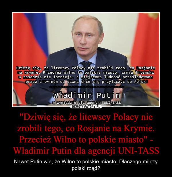 """""""Dziwię się, że litewscy Polacy nie zrobili tego, co Rosjanie na Krymie. Przecież Wilno to polskie miasto"""" - Władimir Putin dla agencji UNI-TASS – Nawet Putin wie, że Wilno to polskie miasto. Dlaczego milczy polski rząd?"""