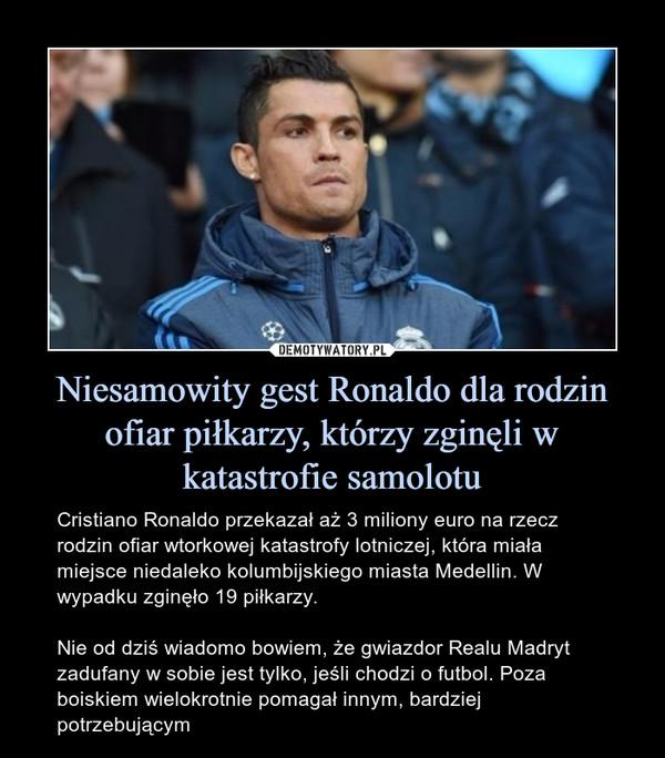 Niesamowity gest Ronaldo dla rodzin ofiar piłkarzy, którzy zginęli w katastrofie samolotu – Cristiano Ronaldo przekazał aż 3 miliony euro na rzecz rodzin ofiar wtorkowej katastrofy lotniczej, która miała miejsce niedaleko kolumbijskiego miasta Medellin. W wypadku zginęło 19 piłkarzy.Nie od dziś wiadomo bowiem, że gwiazdor Realu Madryt zadufany w sobie jest tylko, jeśli chodzi o futbol. Poza boiskiem wielokrotnie pomagał innym, bardziej potrzebującym