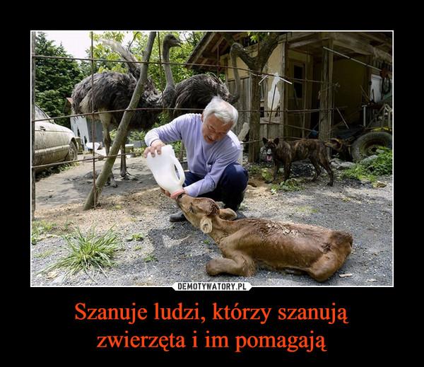 Szanuje ludzi, którzy szanują zwierzęta i im pomagają