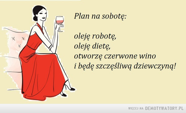 Mój plan na sobotę –  Plan na sobotę:Oleje robotę,oleje dietę,otworzę czerwone winoi będę szczęśliwą dziewczyną