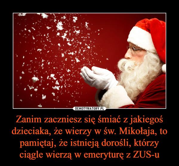 Zanim zaczniesz się śmiać z jakiegoś dzieciaka, że wierzy w św. Mikołaja, to pamiętaj, że istnieją dorośli, którzy ciągle wierzą w emeryturę z ZUS-u –