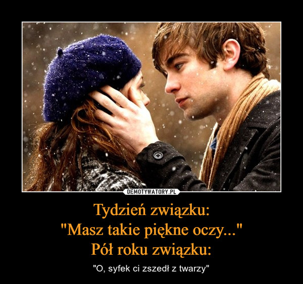 """Tydzień związku:""""Masz takie piękne oczy...""""Pół roku związku: – """"O, syfek ci zszedł z twarzy"""""""