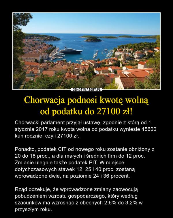 Chorwacja podnosi kwotę wolnąod podatku do 27100 zł! – Chorwacki parlament przyjął ustawę, zgodnie z którą od 1 stycznia 2017 roku kwota wolna od podatku wyniesie 45600 kun rocznie, czyli 27100 zł.Ponadto, podatek CIT od nowego roku zostanie obniżony z 20 do 18 proc., a dla małych i średnich firm do 12 proc. Zmianie ulegnie także podatek PIT. W miejsce dotychczasowych stawek 12, 25 i 40 proc. zostaną wprowadzone dwie, na poziomie 24 i 36 procent.Rząd oczekuje, że wprowadzone zmiany zaowocują pobudzeniem wzrostu gospodarczego, który według szacunków ma wzrosnąć z obecnych 2,6% do 3,2% w przyszłym roku.