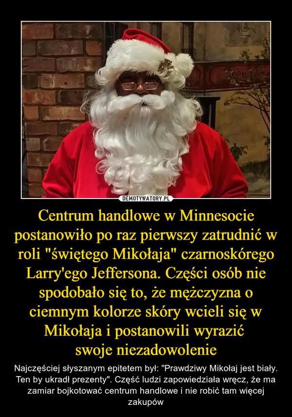 """Centrum handlowe w Minnesocie postanowiło po raz pierwszy zatrudnić w roli """"świętego Mikołaja"""" czarnoskórego Larry'ego Jeffersona. Części osób nie spodobało się to, że mężczyzna o ciemnym kolorze skóry wcieli się w Mikołaja i postanowili wyrazić swoje ni – Najczęściej słyszanym epitetem był: """"Prawdziwy Mikołaj jest biały. Ten by ukradł prezenty"""". Część ludzi zapowiedziała wręcz, że ma zamiar bojkotować centrum handlowe i nie robić tam więcej zakupów"""