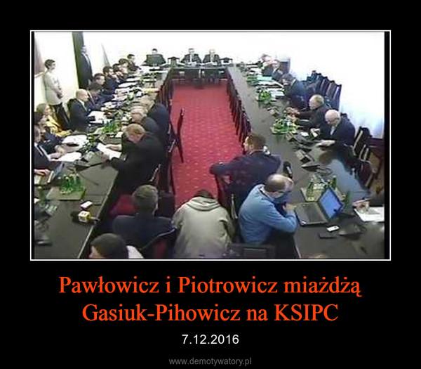 Pawłowicz i Piotrowicz miażdżą Gasiuk-Pihowicz na KSIPC – 7.12.2016