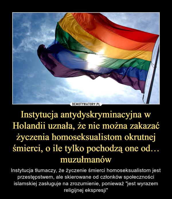 """Instytucja antydyskryminacyjna w Holandii uznała, że nie można zakazać życzenia homoseksualistom okrutnej śmierci, o ile tylko pochodzą one od… muzułmanów – Instytucja tłumaczy, że życzenie śmierci homoseksualistom jest przestępstwem, ale skierowane od członków społeczności islamskiej zasługuje na zrozumienie, ponieważ """"jest wyrazem religijnej ekspresji"""""""