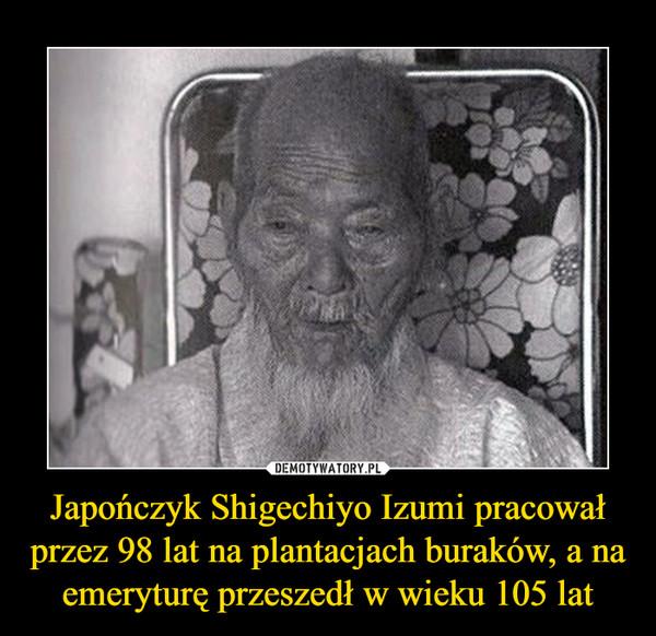 Japończyk Shigechiyo Izumi pracował przez 98 lat na plantacjach buraków, a na emeryturę przeszedł w wieku 105 lat –