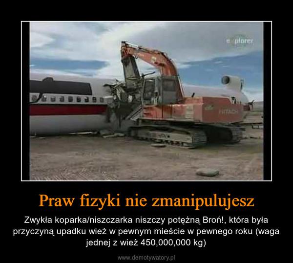 Praw fizyki nie zmanipulujesz – Zwykła koparka/niszczarka niszczy potężną Broń!, która była przyczyną upadku wież w pewnym mieście w pewnego roku (waga jednej z wież 450,000,000 kg)