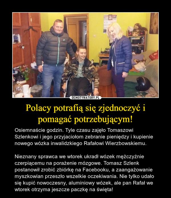 Polacy potrafią się zjednoczyć i pomagać potrzebującym! – Osiemnaście godzin. Tyle czasu zajęło Tomaszowi Szlenkowi i jego przyjaciołom zebranie pieniędzy i kupienie nowego wózka inwalidzkiego Rafałowi Wierzbowskiemu. Nieznany sprawca we wtorek ukradł wózek mężczyźnie czerpiącemu na porażenie mózgowe. Tomasz Szlenk postanowił zrobić zbiórkę na Facebooku, a zaangażowanie myszkowian przeszło wszelkie oczekiwania. Nie tylko udało się kupić nowoczesny, aluminiowy wózek, ale pan Rafał we wtorek otrzyma jeszcze paczkę na święta!