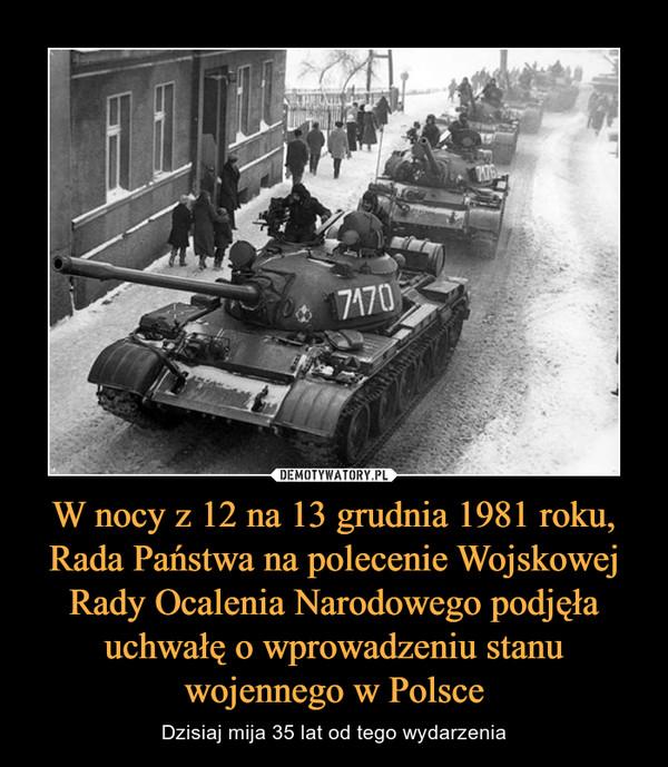 W nocy z 12 na 13 grudnia 1981 roku, Rada Państwa na polecenie Wojskowej Rady Ocalenia Narodowego podjęła uchwałę o wprowadzeniu stanu wojennego w Polsce – Dzisiaj mija 35 lat od tego wydarzenia