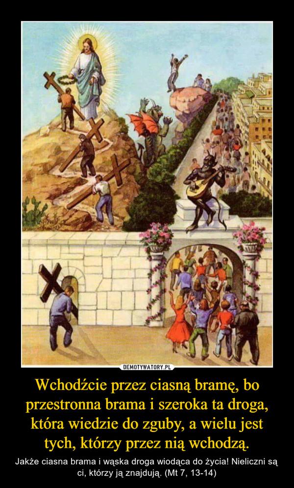Wchodźcie przez ciasną bramę, bo przestronna brama i szeroka ta droga, która wiedzie do zguby, a wielu jest tych, którzy przez nią wchodzą. – Jakże ciasna brama i wąska droga wiodąca do życia! Nieliczni są ci, którzy ją znajdują. (Mt 7, 13-14)