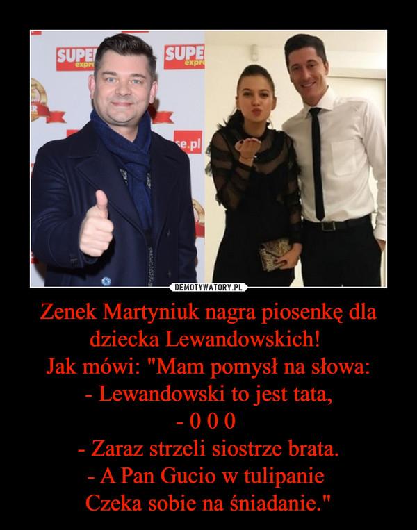 """Zenek Martyniuk nagra piosenkę dla dziecka Lewandowskich! Jak mówi: """"Mam pomysł na słowa:- Lewandowski to jest tata,- 0 0 0 - Zaraz strzeli siostrze brata.- A Pan Gucio w tulipanie Czeka sobie na śniadanie."""" –"""
