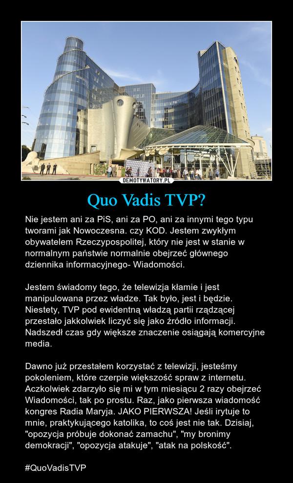 """Quo Vadis TVP? – Nie jestem ani za PiS, ani za PO, ani za innymi tego typu tworami jak Nowoczesna. czy KOD. Jestem zwykłym obywatelem Rzeczypospolitej, który nie jest w stanie w normalnym państwie normalnie obejrzeć głównego dziennika informacyjnego- Wiadomości.Jestem świadomy tego, że telewizja kłamie i jest manipulowana przez władze. Tak było, jest i będzie. Niestety, TVP pod ewidentną władzą partii rządzącej przestało jakkolwiek liczyć się jako źródło informacji. Nadszedł czas gdy większe znaczenie osiągają komercyjne media.Dawno już przestałem korzystać z telewizji, jesteśmy pokoleniem, które czerpie większość spraw z internetu. Aczkolwiek zdarzyło się mi w tym miesiącu 2 razy obejrzeć Wiadomości, tak po prostu. Raz, jako pierwsza wiadomość kongres Radia Maryja. JAKO PIERWSZA! Jeśli irytuje to mnie, praktykującego katolika, to coś jest nie tak. Dzisiaj, """"opozycja próbuje dokonać zamachu"""", """"my bronimy demokracji"""", """"opozycja atakuje"""", """"atak na polskość"""".#QuoVadisTVP"""