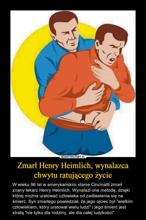 """Zmarł Henry Heimlich, wynalazca chwytu ratującego życie – W wieku 96 lat w amerykańskim stanie Cincinatti zmarł znany lekarz Henry Heimlich. Wynalazł one metodę, dzięki której można uratować człowieka od zadławienia się na śmierć. Syn zmarłego powiedział, że jego ojciec był """"wielkim człowiekiem, który uratował wielu ludzi"""" i jego śmierć jest stratą """"nie tylko dla rodziny, ale dla całej ludzkości"""""""