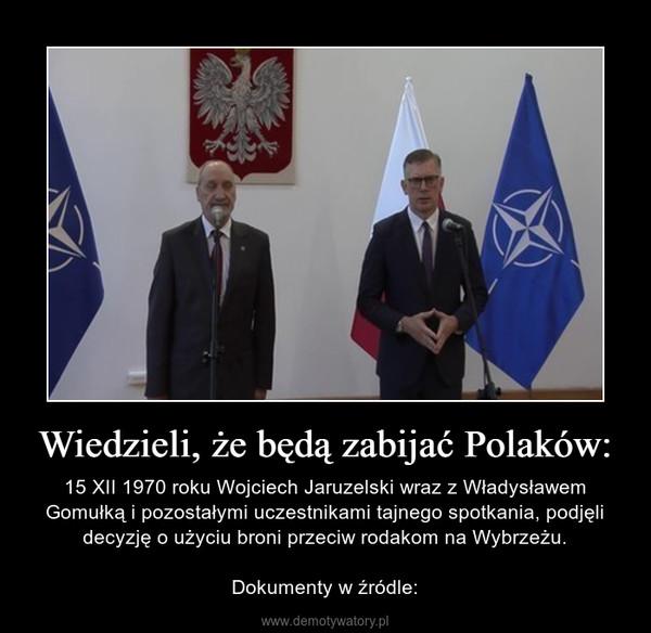 Wiedzieli, że będą zabijać Polaków: – 15 XII 1970 roku Wojciech Jaruzelski wraz z Władysławem Gomułką i pozostałymi uczestnikami tajnego spotkania, podjęli decyzję o użyciu broni przeciw rodakom na Wybrzeżu.Dokumenty w źródle: