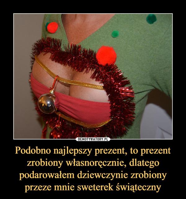 Podobno najlepszy prezent, to prezent zrobiony własnoręcznie, dlatego podarowałem dziewczynie zrobiony przeze mnie sweterek świąteczny –