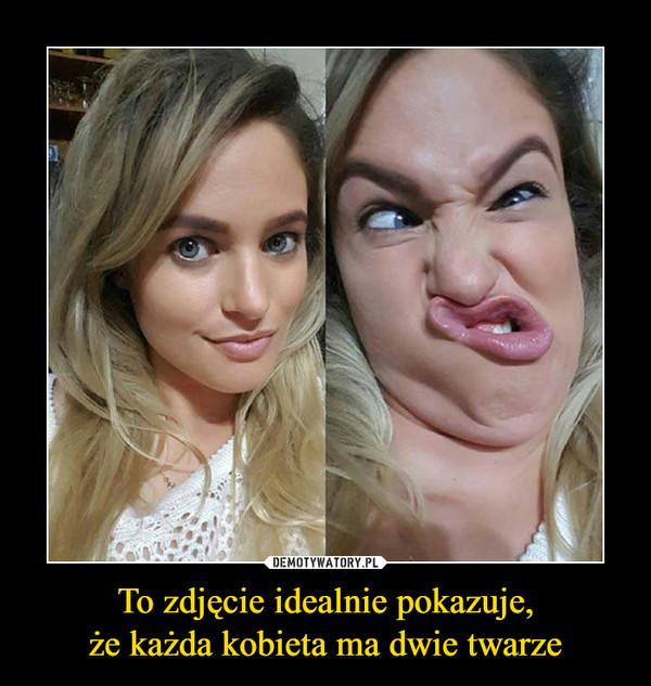 To zdjęcie idealnie pokazuje,że każda kobieta ma dwie twarze –