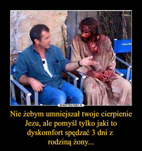 Nie żebym umniejszał twoje cierpienie Jezu, ale pomyśl tylko jaki to dyskomfort spędzać 3 dni z rodziną żony... –
