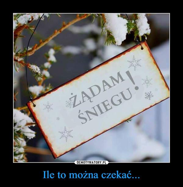 Ile to można czekać... –  Żądam śniegu
