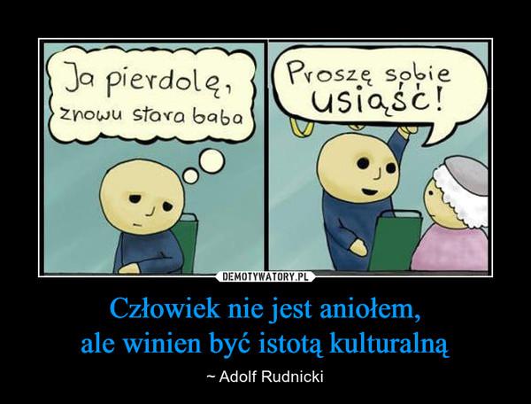 Człowiek nie jest aniołem,ale winien być istotą kulturalną – ~ Adolf Rudnicki ja pierdolę znowu stara babaproszę sobie usiąść