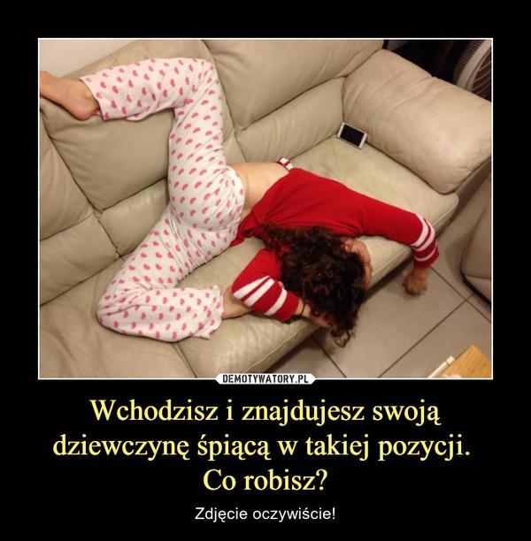 Wchodzisz i znajdujesz swoją dziewczynę śpiącą w takiej pozycji. Co robisz? – Zdjęcie oczywiście!